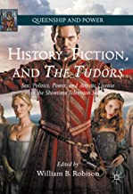 History, Fiction, and The Tudors: Sex, Politics, Power, and Artistic License in the Showtime Television Series (Queenship and Power) (English Edition)