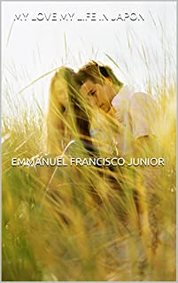 MY LOVE MY LIFE IN JAPON             EMMANUEL FRANCISCO JUNIOR: I LOVE YOU (Portuguese Edition)