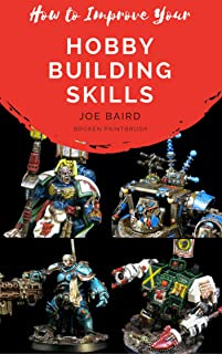 How to Improve Your Hobby Building Skills: Learn to Build Better Miniatures (From Beginner to Happy Book 2)