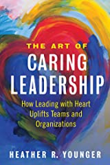 The Art of Caring Leadership: How Leading with Heart Uplifts Teams and Organizations Kindle Edition