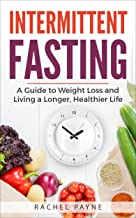 Intermittent Fasting: A Guide to Weight Loss and Living a Longer, Healthier Life (Natural Diet, Achieve Optimum Health, Re...