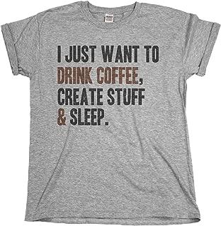 I Just Want to Drink Coffee,Create Stuff & Sleep Mens & Ladies T-Shirt