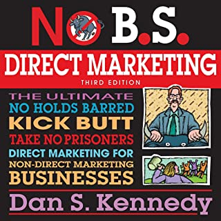No BS Direct Marketing: The Ultimate No-Holds-Barred Kick-Butt Take-No-Prisoners Direct Marketing for Non-Direct Marketing...