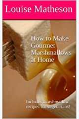 How to Make Gourmet Marshmallows at Home: Includes marshmallow recipes for vegetarians! Kindle Edition