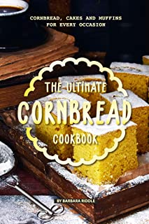 The Ultimate Cornbread Cookbook: Cornbread, Cakes and Muffins for Every Occasion