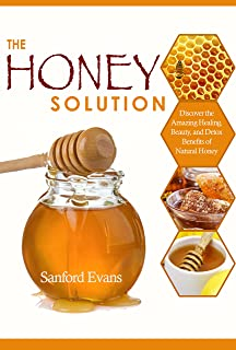 Honey: The Honey Solution - Discover the Amazing Healing, Beauty, and Detox Benefits of Natural Honey (Honey - Natural Remedies - Detox - Body Cleansing - Holistic Medicine - Allergies)