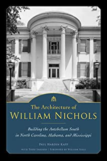 The Architecture of William Nichols: Building the Antebellum South in North Carolina, Alabama, and Mississippi