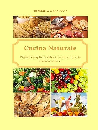 Cucina naturale. Ricette semplici e veloci per una corretta alimentazione