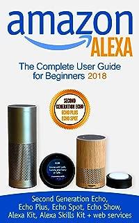 Amazon Alexa: The Complete User Guide for Beginners 2018 (Second Generation Echo, Echo Plus, Echo Spot, Echo Show, Alexa Kit, Alexa Skills Kit + web services)