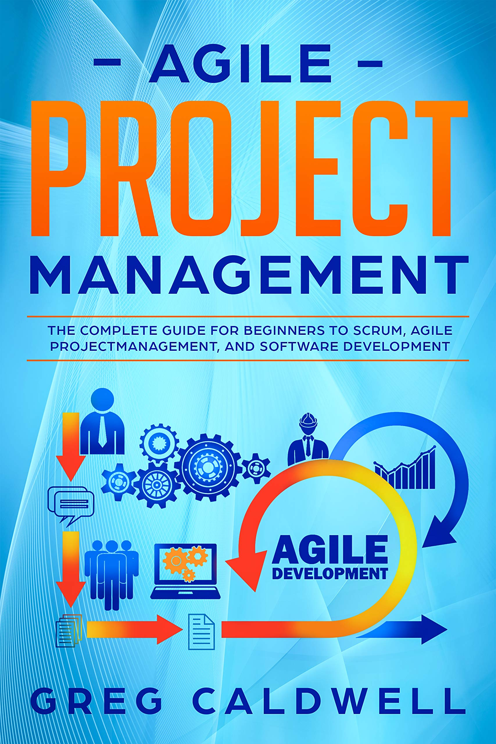 Agile Project Management: The Complete Guide for Beginners to Scrum, Agile Project Management, and Software Development (Lean Guides with Scrum, Sprint, Kanban, DSDM, XP & Crystal Book 6)