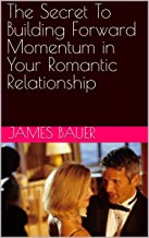 The Secret To Building Forward Momentum in Your Romantic Relationship