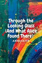 Through the Looking Glass (And What Alice Found There) Annotated (English Edition)