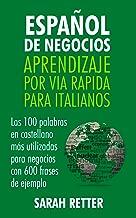 ESPAÑOL DE NEGOCIOS: APRENDIZAJE POR VIA RAPIDA PARA ITALIANOS: Las 100 más utilizadas palabras de español para negocios con 600 frases de ejemplo (Spanish Edition)