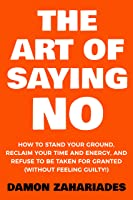 The Art Of Saying NO: How To Stand Your Ground, Reclaim Your Time And Energy, And Refuse To Be Taken For Granted...