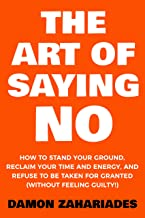 The Art Of Saying NO: How To Stand Your Ground, Reclaim Your Time And Energy, And Refuse To Be Taken For Granted (Without Feeling Guilty!)