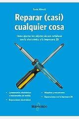 Reparar (casi) cualquier cosa: Cómo ajustar los objetos de uso cotidiano con la electrónica y la impresora 3D (Spanish Edition) Kindle Edition