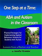 One Step at a Time: ABA and Autism in the Classroom: Practical Strategies for Implementing Applied Behaviour Analysis for Student with Autism
