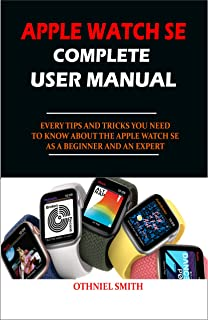 APPLE WATCH SE COMPLETE USER MANUAL: EVERY TIPS AND TRICKS YOU NEED TO KNOW ABOUT THE APPLE WATCH SE AS A BEGINNER AND AN ...