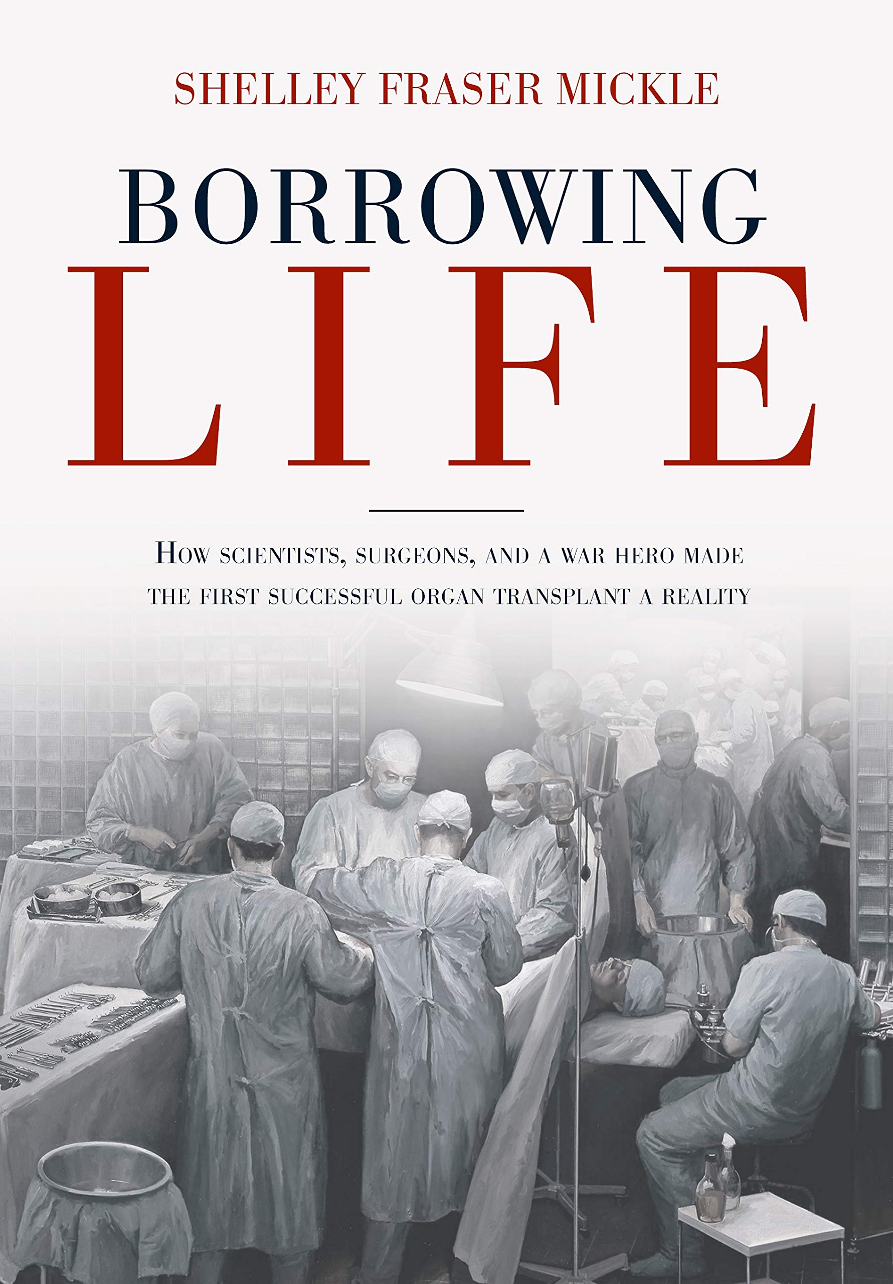 Download Borrowing Life: How Scientists, Surgeons, And A War Hero Made The First Successful Organ Transplant A Reality 