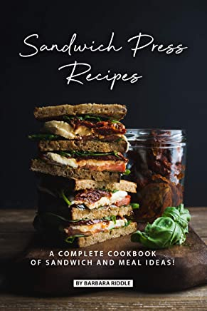 Sandwich Press Recipes: A Complete Cookbook of Sandwich and Meal Ideas!