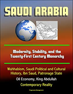 Saudi Arabia: Modernity, Stability, and the Twenty-First Century Monarchy - Wahhabism, Saudi Political and Cultural History, Ibn Saud, Patronage State, ... King Abdullah, Contemporary Reality