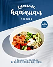 Luscious Hawaiian Recipes: A Complete Cookbook of Exotic Tropical Dish Ideas!