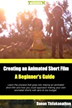 Creating an Animated Short Film: A Beginner's Guide: Learn the process that goes into making an animated short film and how you could approach making your own animated shorts with zero to low budget.