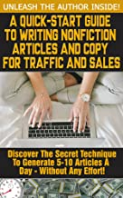 A Quick Start Guide To Writing Nonfiction Articles And Copy For Traffic And Sales - Unleash The Author Inside!: The Secret Technique To Quickly Writing Articles For Profit Without Much Effort.