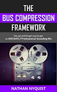 The Bus Compression Framework: The set and forget way to get an INSTANTLY professional sounding mix (The Audio Engineer's ...