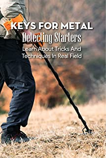 Keys For Metal Detecting Starters: Learn About Tricks And Techniques In Real Field: Metal Detector Treasure Hunting