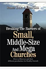 Breaking The Barriers Of Small, Middle-Size And Mega Churches Today: How To Discover And Maximize Their Different Peculiarities For Healthy Growth Kindle Edition