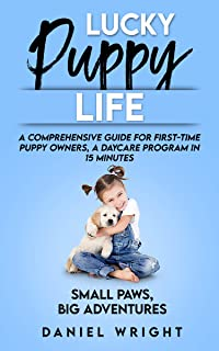Lucky Puppy Life: A Comprehensive Guide for First-Time Puppy Owners, A Daycare Program in 15 Minutes (Dog Care and Trainin...