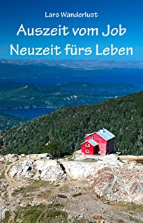 Auszeit vom Job - Neuzeit fürs Leben: Wie ein Jahr reisen das Leben nachhaltig verändert (German Edition)