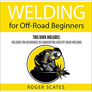 Welding for Off-Road Beginners: This Book Includes: Welding for Beginners in Fabrication and Off-Road Welding