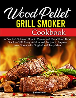 Wood Pellet Grill Smoker Cookbook: A Practical Guide on How to Choose and Use a Wood Pellet Smoker Grill. Many Advices and...
