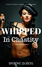 Whipped in Chastity: A story of femdom, whipping, and male chastity (Femdom Slave Book 1)