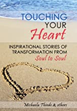 Touching Your Heart  Inspirational stories of transformation From Soul to Soul