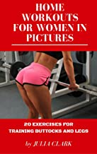HOME WORKOUTS FOR WOMEN IN PICTURES: 20 EXERCISES FOR TRAINING BUTTOCKS AND LEGS