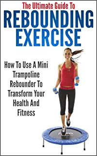 The Ultimate Guide To Rebounding Exercise: How To Use A Mini Trampoline Rebounder To Transform Your Health And Fitness (rebounding, rebounding exercise, ... rebound exercise, mini trampoline)
