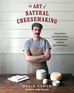 The Art of Natural Cheesemaking: Using Traditional, Non-Industrial Methods and Raw Ingredients to Make the World's Best Ch...