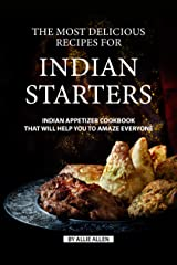 The Most Delicious Recipes for Indian Starters: Indian Appetizer Cookbook That Will Help You to Amaze Everyone Kindle Edition