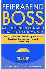 Feierabendboss: Mit Nebeneinkommen zum Fuck-You-Money: Eine Gebrauchsanleitung für Side Hustler, Sidepreneure und Selbständige Kindle Ausgabe