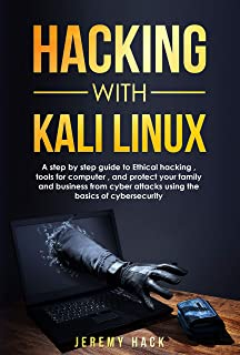 Hacking With Kali Linux: A Step By Step Guide To Ethical Hacking, Tools For Computer,  And Protect Your Family And Business From Cyber Attacks Using The Basics Of Cybersecurity