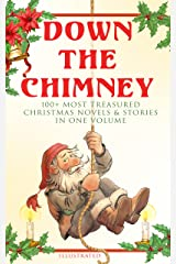 Down the Chimney: 100+ Most Treasured Christmas Novels & Stories in One Volume (Illustrated): The Tailor of Gloucester, Little Women, Life and Adventures ... Fauntleroy, The Heavenly Christmas Tree… Kindle Edition