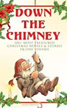 Down the Chimney: 100+ Most Treasured Christmas Novels & Stories in One Volume (Illustrated): The Tailor of Gloucester, Little Women, Life and Adventures ... Fauntleroy, The Heavenly Christmas Tree…