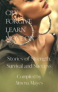 Cry, Forgive, Learn and Move On: Stories of Strength, Survival and Success
