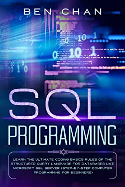 SQL Programming: Learn the Ultimate Coding, Basic Rules of the Structured Query Language for Databases like Microsoft SQL Server (Step-By-Ste Computer Programming for Beginners)