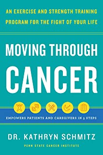 Moving Through Cancer: Moving Through Cancer: An Exercise and Strength-Training Program for the Fight of Your Life - Empow...