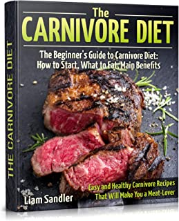 The Carnivore Diet: The Beginner's Guide to Carnivore Diet: How to Start, What to Eat, Main Benefits. Easy and Healthy Car...