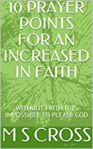 10 PRAYER POINTS FOR AN INCREASED IN FAITH: WITHOUT FAITH IT IS IMPOSSIBLE TO PLEASE GOD